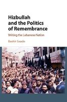 Hizbullah and the Politics of Remembrance Writing the Lebanese Nation by Bashir (University of Edinburgh) Saade