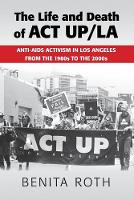 The Life and Death of ACT UP/LA Anti-AIDS Activism in Los Angeles from the 1980s to the 2000s by Benita (Binghamton University, State University of New York) Roth