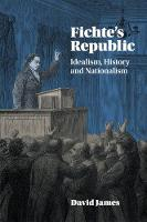 Fichte's Republic Idealism, History and Nationalism by David (University of Warwick) James