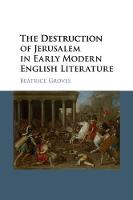 The Destruction of Jerusalem in Early Modern English Literature by Beatrice (University of Oxford) Groves