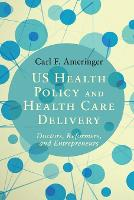 US Health Policy and Health Care Delivery Doctors, Reformers, and Entrepreneurs by Carl F. (Virginia Commonwealth University) Ameringer