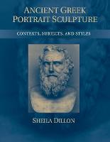 Ancient Greek Portrait Sculpture Contexts, Subjects, and Styles by Sheila (Duke University, North Carolina) Dillon