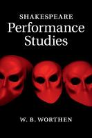 Shakespeare Performance Studies by W. B. (Barnard College, Columbia University) Worthen