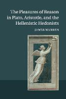 The Pleasures of Reason in Plato, Aristotle, and the Hellenistic Hedonists by James (University of Cambridge) Warren