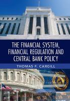The Financial System, Financial Regulation and Central Bank Policy by Thomas F. (University of Nevada, Reno) Cargill