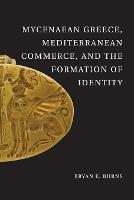 Mycenaean Greece, Mediterranean Commerce, and the Formation of Identity by Bryan E. (Wellesley College, Massachusetts) Burns