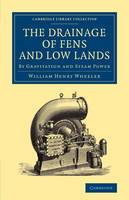 The Drainage of Fens and Low Lands By Gravitation and Steam Power by William Henry Wheeler