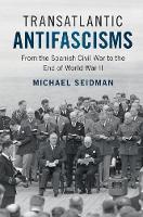 Transatlantic Antifascisms From the Spanish Civil War to the End of World War II by Michael (University of North Carolina, Wilmington) Seidman