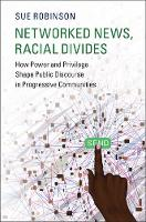 Networked News, Racial Divides How Power and Privilege Shape Public Discourse in Progressive Communities by Sue (University of Wisconsin, Madison) Robinson