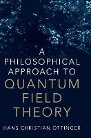 A Philosophical Approach to Quantum Field Theory by Hans Christian (Swiss Federal Institute of Technology Zurich) Ottinger