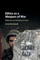 Ethics as a Weapon of War Militarism and Morality in Israel by James (Queen Mary University of London) Eastwood