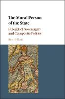 The Moral Person of the State Pufendorf, Sovereignty and Composite Polities by Ben (University of Nottingham) Holland