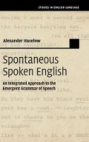 Spontaneous Spoken English An Integrated Approach to the Emergent Grammar of Speech by Alexander (Universitat Rostock, Germany) Haselow