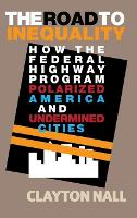 The Road to Inequality How the Federal Highway Program Polarized America and Undermined Cities by Clayton (Stanford University, California) Nall