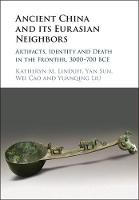 Ancient China and its Eurasian Neighbors Artifacts, Identity and Death in the Frontier, 3000-700 BCE by Katheryn M. (University of Pittsburgh) Linduff, Yan (Gettysburg College, Pennsylvania) Sun, Yan Sun, Yuanqing Liu
