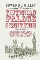 The Victorian Palace of Science Scientific Knowledge and the Building of the Houses of Parliament by Edward J. (University of Cambridge) Gillin
