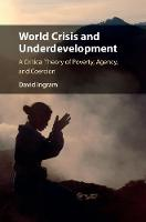 World Crisis and Underdevelopment A Critical Theory of Poverty, Agency, and Coercion by David (Loyola University, Chicago) Ingram