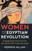 Women and the Egyptian Revolution Engagement and Activism during the 2011 Arab Uprisings by Nermin (Princeton University, New Jersey) Allam