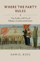 Where the Party Rules The Rank and File of China's Communist State by Daniel (Academia Sinica, Taipei, Taiwan) Koss