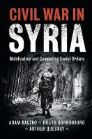 Civil War in Syria Mobilization and Competing Social Orders by Adam Baczko, Gilles Dorronsoro, Arthur Quesnay
