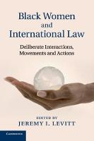 Black Women and International Law Deliberate Interactions, Movements and Actions by Jeremy I. Levitt