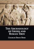 The Archaeology of Greek and Roman Troy by Charles Brian (University of Pennsylvania) Rose