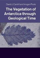 The Vegetation of Antarctica through Geological Time by David J. (Royal Botanic Gardens, Melbourne) Cantrill, Imogen (Universiteit Utrecht, The Netherlands) Poole