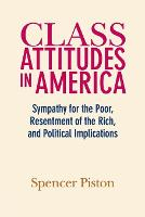Class Attitudes in America Sympathy for the Poor, Resentment of the Rich, and Political Implications by Spencer (Boston University) Piston