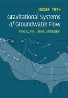Gravitational Systems of Groundwater Flow Theory, Evaluation, Utilization by Jozsef (University of Alberta) Toth