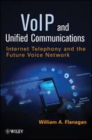 VoIP and Unified Communications Internet Telephony and the Future Voice Network by William A. Flanagan