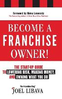Become a Franchise Owner! The Start-Up Guide to Lowering Risk, Making Money, and Owning What you Do by Joel Libava