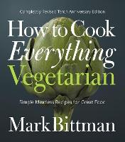How to Cook Everything Vegetarian Completely Revised Tenth Anniversary Edition by Mark Bittman