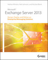 Microsoft Exchange Server 2013 Design, Deploy and Deliver an Enterprise Messaging Solution by Nathan Winters, Neil Johnson, Nicolas Blank