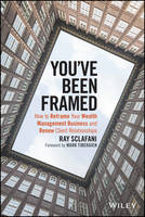 You've Been Framed How to Reframe Your Wealth Management Business and Renew Client Relationships by Ray Sclafani, Mark C. Tibergien