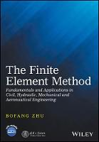 The Finite Element Method Fundamentals and Applications in Civil, Hydraulic, Mechanical and Aeronautical Engineering by Bofang Zhu