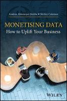Monetising Data How to Uplift Your Business by Andrea Ahlemeyer-Stubbe, Shirley Coleman