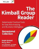 The Kimball Group Reader Relentlessly Practical Tools for Data Warehousing and Business Intelligence Remastered Collection by Ralph Kimball, Margy Ross, Warren Thornthwaite, Joy Mundy