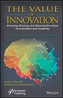 The Value of Innovation Knowing, Proving, and Showing the Value of Innovation and Creativity by Phillips