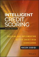 Intelligent Credit Scoring Building and Implementing Better Credit Risk Scorecards, Second Edition by Naeem Siddiqi
