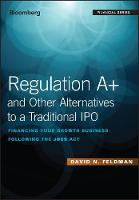 Regulation A+ and Other Alternatives to a Traditional IPO Financing Your Growth Business Following the JOBS Act by David N. Feldman
