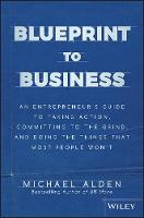 Blueprint to Business An Entrepreneur's Guide to Taking Action, Committing to the Grind, And Doing the Things That Most People Won't by Michael Alden