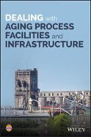 Dealing with Aging Process Facilities and Infrastructure by CCPS (Center for Chemical Process Safety)