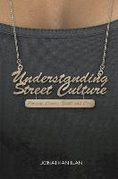 Understanding Street Culture Poverty, Crime, Youth and Cool by Jonathan Ilan