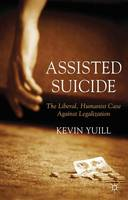 Assisted Suicide: The Liberal, Humanist Case Against Legalization by Kevin Yuill