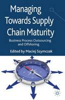 Managing Towards Supply Chain Maturity Business Process Outsourcing and Offshoring by Maciej Szymczak