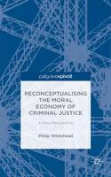 Reconceptualising the Moral Economy of Criminal Justice A New Perspective by Philip Whitehead