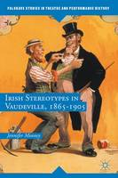 Irish Stereotypes in Vaudeville, 1865-1905 by Jennifer T. Mooney