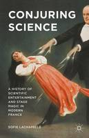 Conjuring Science A History of Scientific Entertainment and Stage Magic in Modern France by Sofie Lachapelle