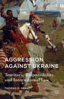 Aggression against Ukraine Territory, Responsibility, and International Law by T. Grant