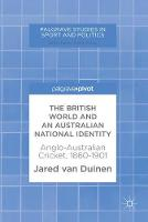 The British World and an Australian National Identity Anglo-Australian Cricket, 1860-1901 by Jared van Duinen